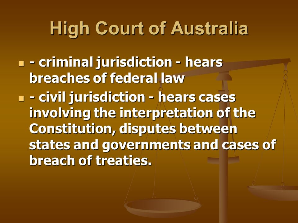 High Court of Australia - criminal jurisdiction - hears breaches of federal law - criminal jurisdiction - hears breaches of federal law - civil jurisdiction - hears cases involving the interpretation of the Constitution, disputes between states and governments and cases of breach of treaties.