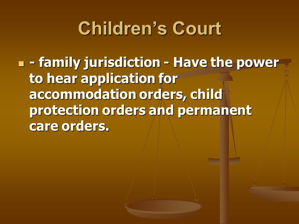 Childrens Court - family jurisdiction - Have the power to hear application for accommodation orders, child protection orders and permanent care orders.