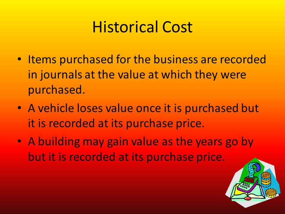 Historical Cost Items purchased for the business are recorded in journals at the value at which they were purchased.