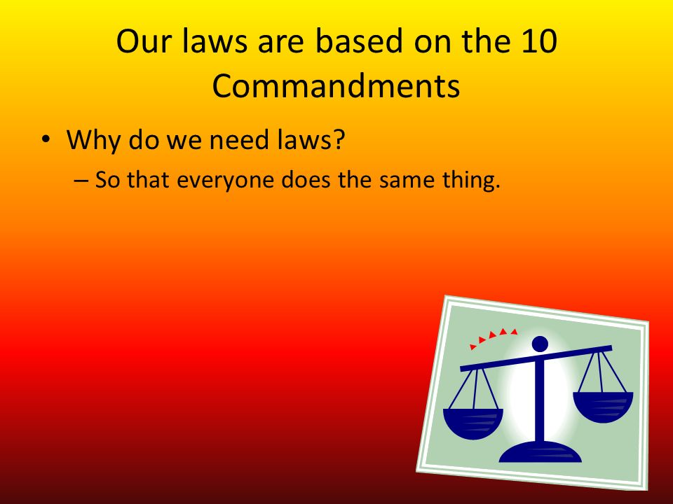 Our laws are based on the 10 Commandments Why do we need laws.