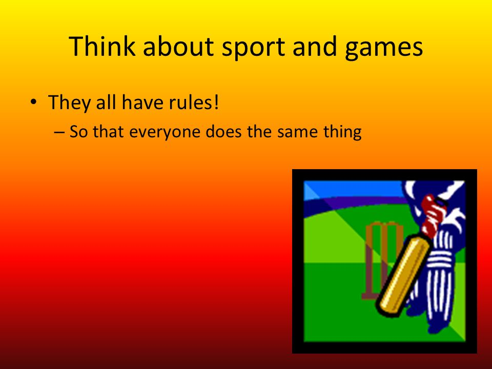Think about sport and games They all have rules! – So that everyone does the same thing