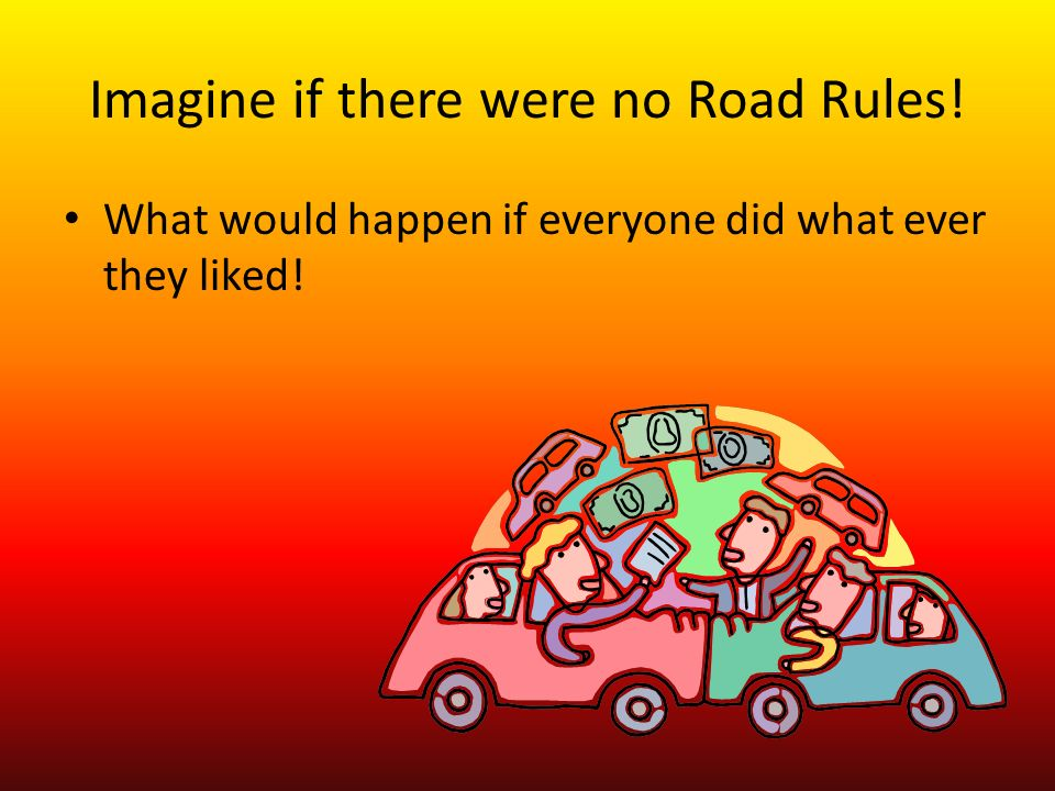 Imagine if there were no Road Rules! What would happen if everyone did what ever they liked!