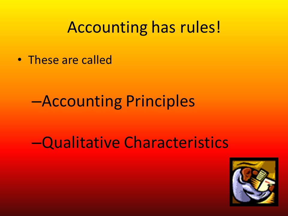 Accounting has rules! These are called – Accounting Principles – Qualitative Characteristics