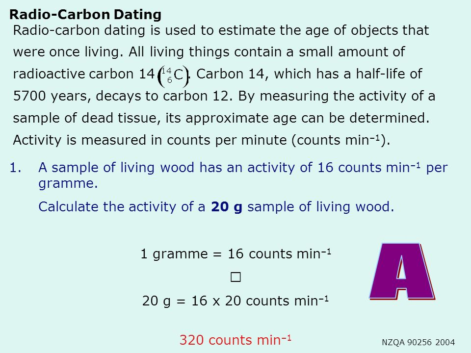 Radio-carbon dating is used to estimate the age of objects that were once living. All living things contain a small amount of radioactive carbon 14. C