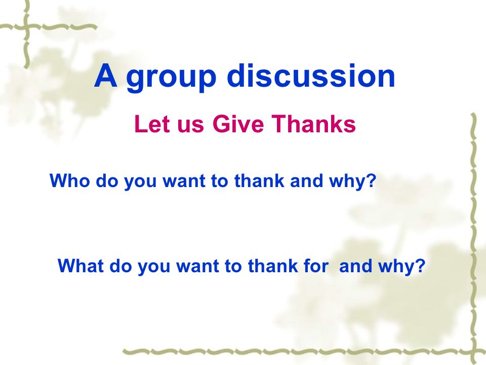 A group discussion Let us Give Thanks Who do you want to thank and why? What do you want to thank for and why?
