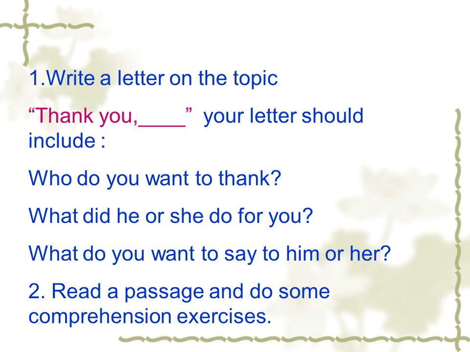 1.Write a letter on the topic Thank you,____ your letter should include : Who do you want to thank? What did he or she do for you? What do you want to