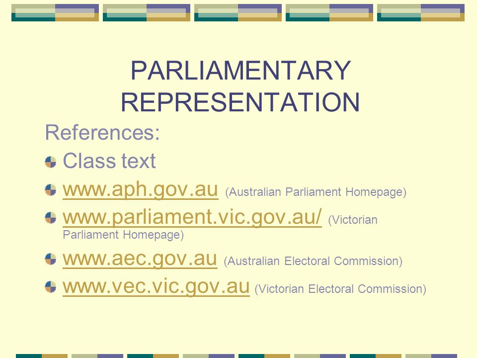PARLIAMENTARY REPRESENTATION References: Class text www.aph.gov.auwww.aph.gov.au (Australian Parliament Homepage) www.parliament.vic.gov.au/ www.parliament.vic.gov.au/ (Victorian Parliament Homepage) www.aec.gov.auwww.aec.gov.au (Australian Electoral Commission) www.vec.vic.gov.auwww.vec.vic.gov.au (Victorian Electoral Commission)