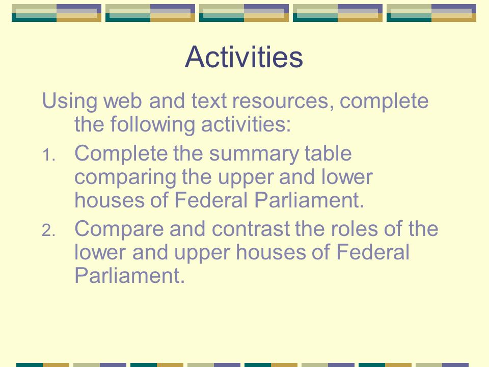 Activities Using web and text resources, complete the following activities: 1. Complete the summary table comparing the upper and lower houses of Fede