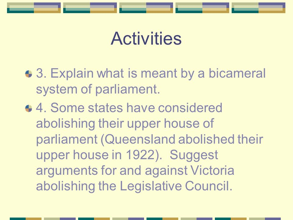Activities 3. Explain what is meant by a bicameral system of parliament.
