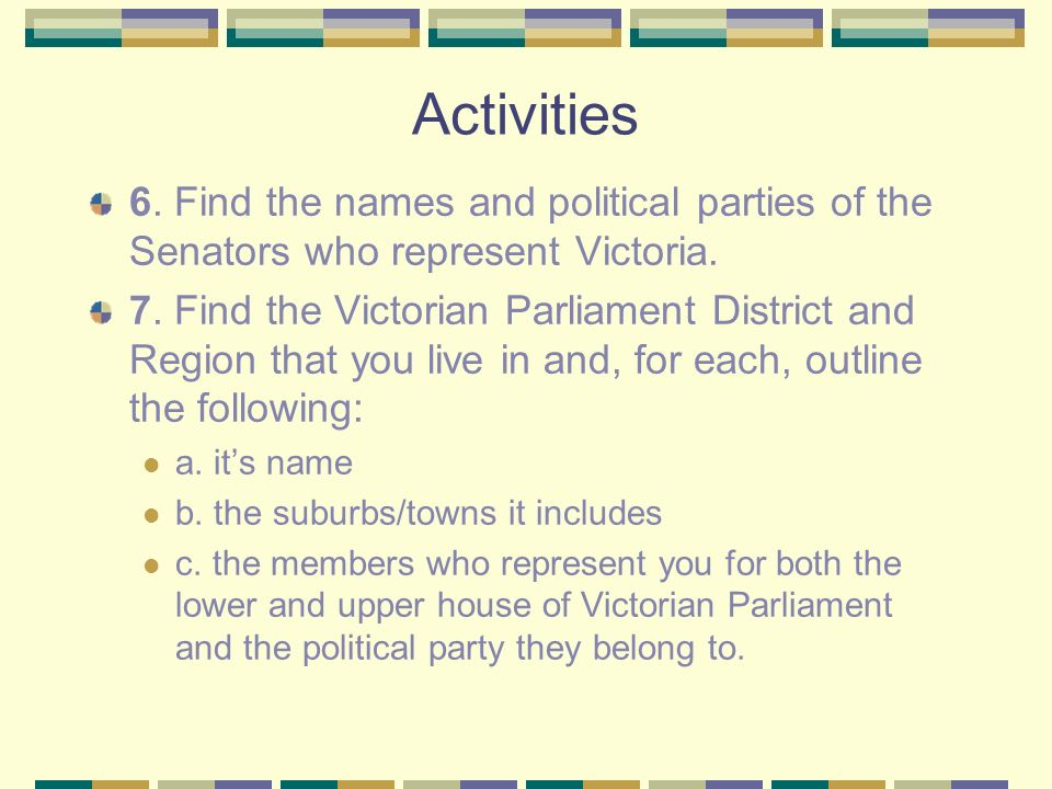 Activities 6. Find the names and political parties of the Senators who represent Victoria. 7. Find the Victorian Parliament District and Region that y
