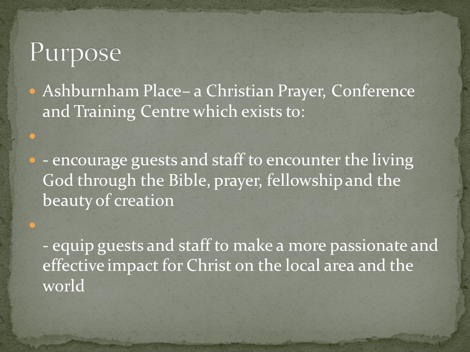 Ashburnham Place– a Christian Prayer, Conference and Training Centre which exists to: - encourage guests and staff to encounter the living God through