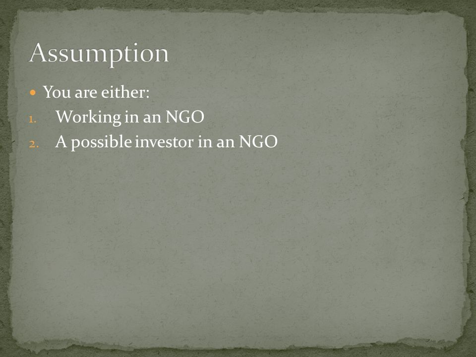 You are either: 1. Working in an NGO 2. A possible investor in an NGO