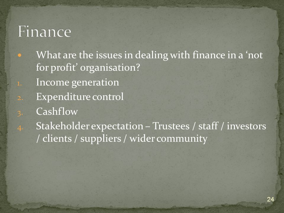 24 What are the issues in dealing with finance in a not for profit organisation? 1. Income generation 2. Expenditure control 3. Cashflow 4. Stakeholde