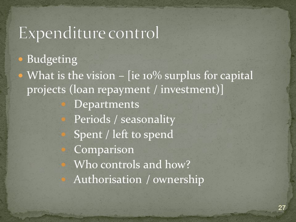 27 Budgeting What is the vision – [ie 10% surplus for capital projects (loan repayment / investment)] Departments Periods / seasonality Spent / left to spend Comparison Who controls and how.