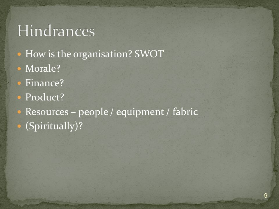 How is the organisation? SWOT Morale? Finance? Product? Resources – people / equipment / fabric (Spiritually)? 9