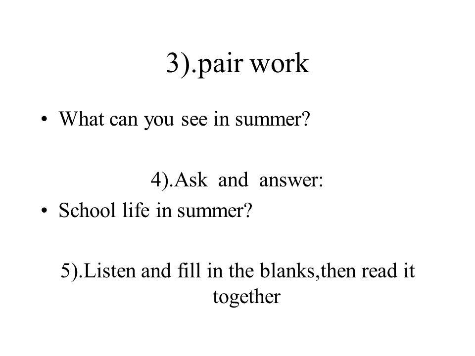 3).pair work What can you see in summer. 4).Ask and answer: School life in summer.