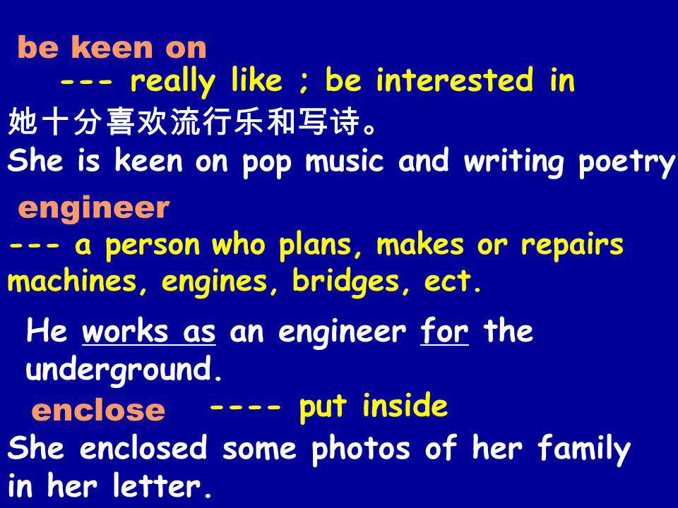 be keen on --- really like ; be interested in She is keen on pop music and writing poetry. engineer --- a person who plans, makes or repairs machines,