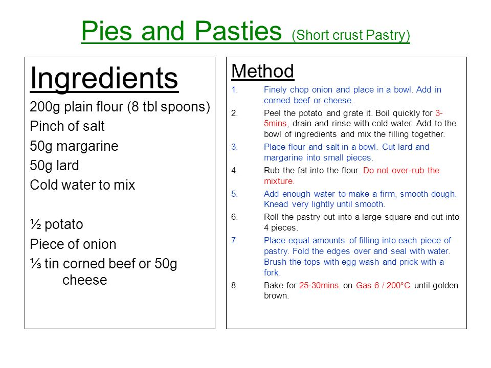Pies and Pasties (Short crust Pastry) Ingredients 200g plain flour (8 tbl spoons) Pinch of salt 50g margarine 50g lard Cold water to mix ½ potato Piece of onion tin corned beef or 50g cheese Method 1.Finely chop onion and place in a bowl.