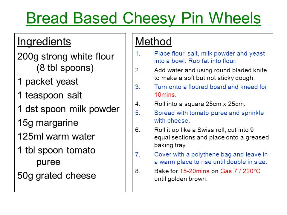 Bread Based Cheesy Pin Wheels Ingredients 200g strong white flour (8 tbl spoons) 1 packet yeast 1 teaspoon salt 1 dst spoon milk powder 15g margarine 125ml warm water 1 tbl spoon tomato puree 50g grated cheese Method 1.Place flour, salt, milk powder and yeast into a bowl.