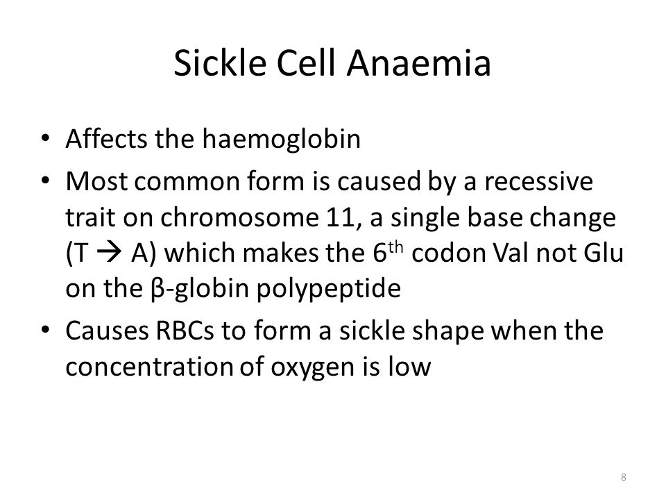 Sickle Cell Anaemia Affects the haemoglobin Most common form is caused by a recessive trait on chromosome 11, a single base change (T A) which makes the 6 th codon Val not Glu on the β-globin polypeptide Causes RBCs to form a sickle shape when the concentration of oxygen is low 8