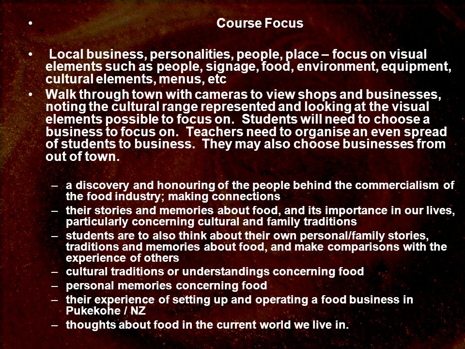 Course Focus Local business, personalities, people, place – focus on visual elements such as people, signage, food, environment, equipment, cultural e
