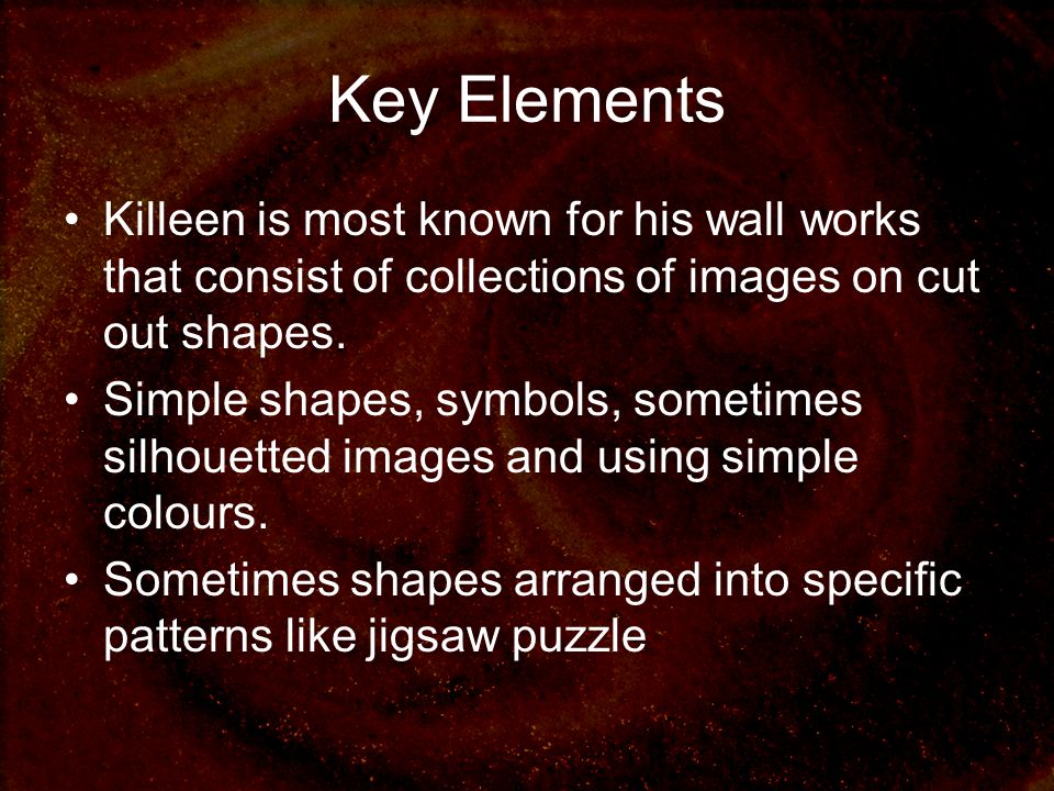 Key Elements Killeen is most known for his wall works that consist of collections of images on cut out shapes. Simple shapes, symbols, sometimes silho