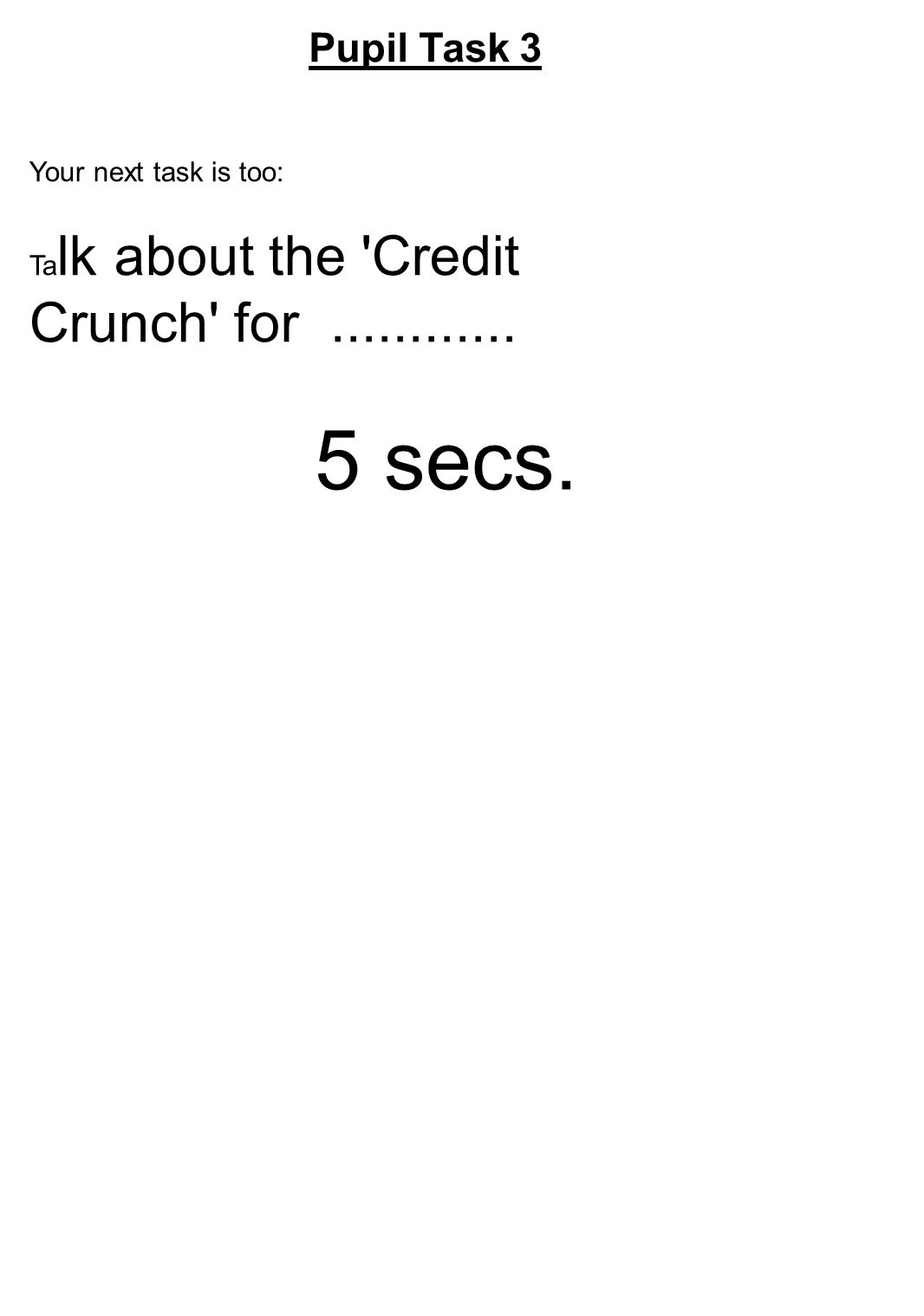 Pupil Task 3 Your next task is too: Ta lk about the Credit Crunch for............ 5 secs.