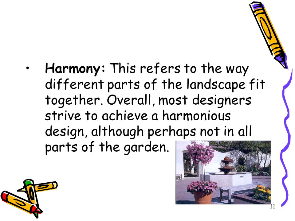 Harmony: This refers to the way different parts of the landscape fit together. Overall, most designers strive to achieve a harmonious design, although