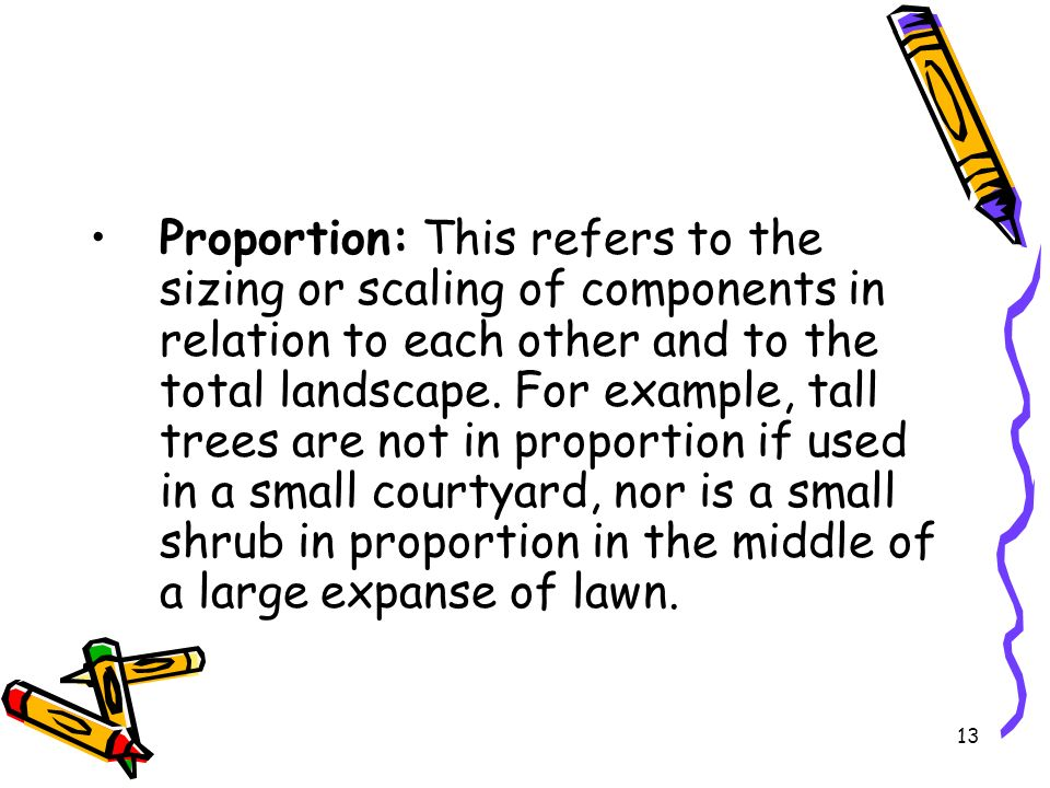 Proportion: This refers to the sizing or scaling of components in relation to each other and to the total landscape. For example, tall trees are not i