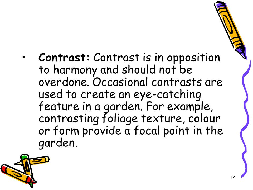 Contrast: Contrast is in opposition to harmony and should not be overdone. Occasional contrasts are used to create an eye-catching feature in a garden