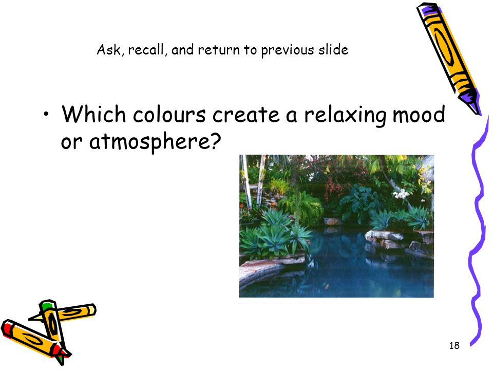 Ask, recall, and return to previous slide Which colours create a relaxing mood or atmosphere? 18