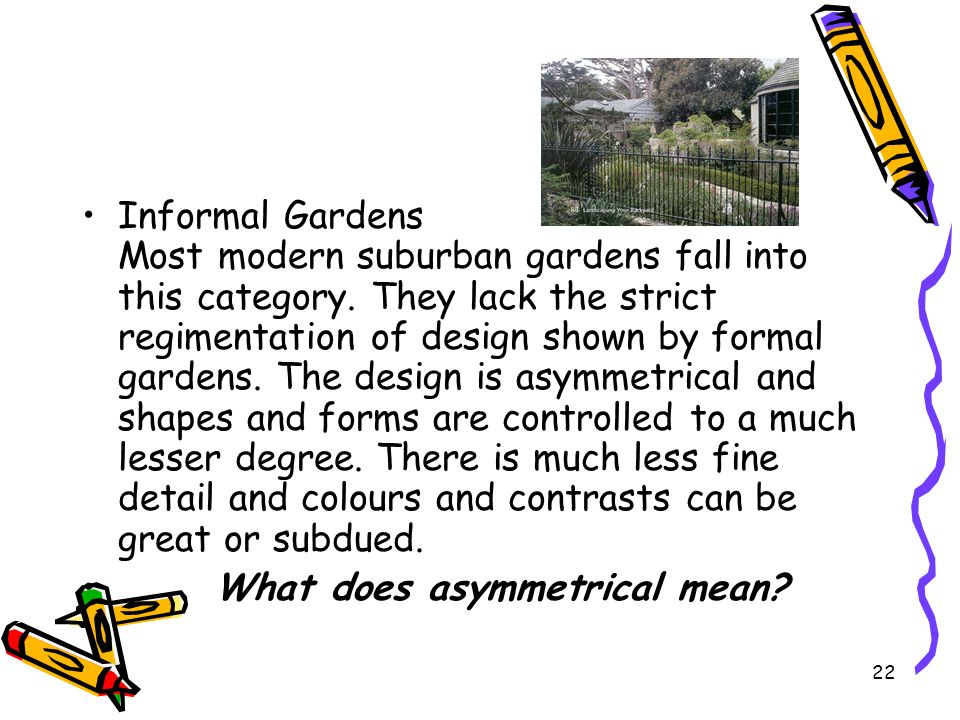 Informal Gardens Most modern suburban gardens fall into this category. They lack the strict regimentation of design shown by formal gardens. The desig