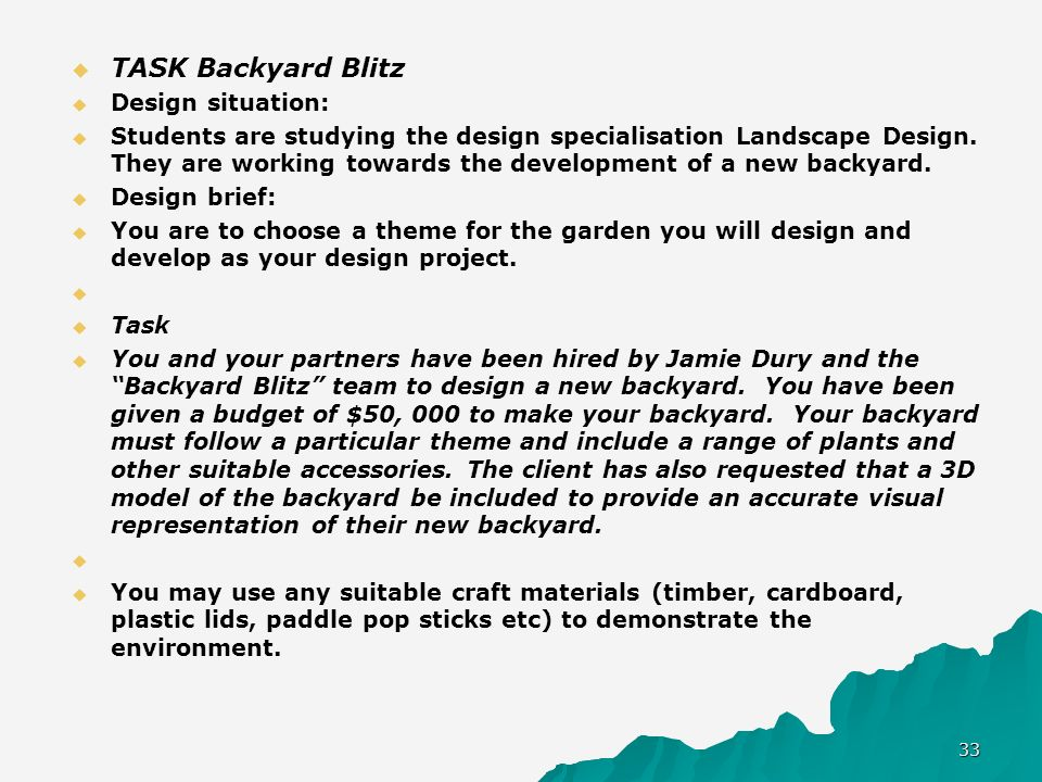 TASK Backyard Blitz Design situation: Students are studying the design specialisation Landscape Design. They are working towards the development of a
