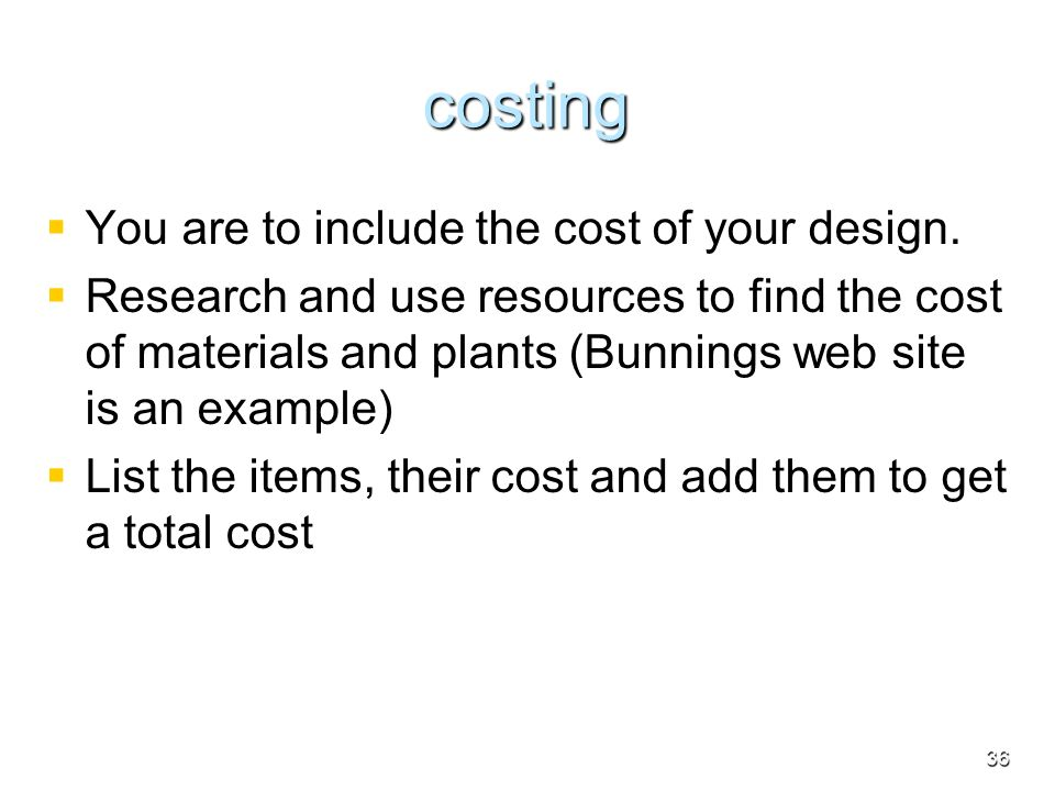 costing You are to include the cost of your design. Research and use resources to find the cost of materials and plants (Bunnings web site is an examp