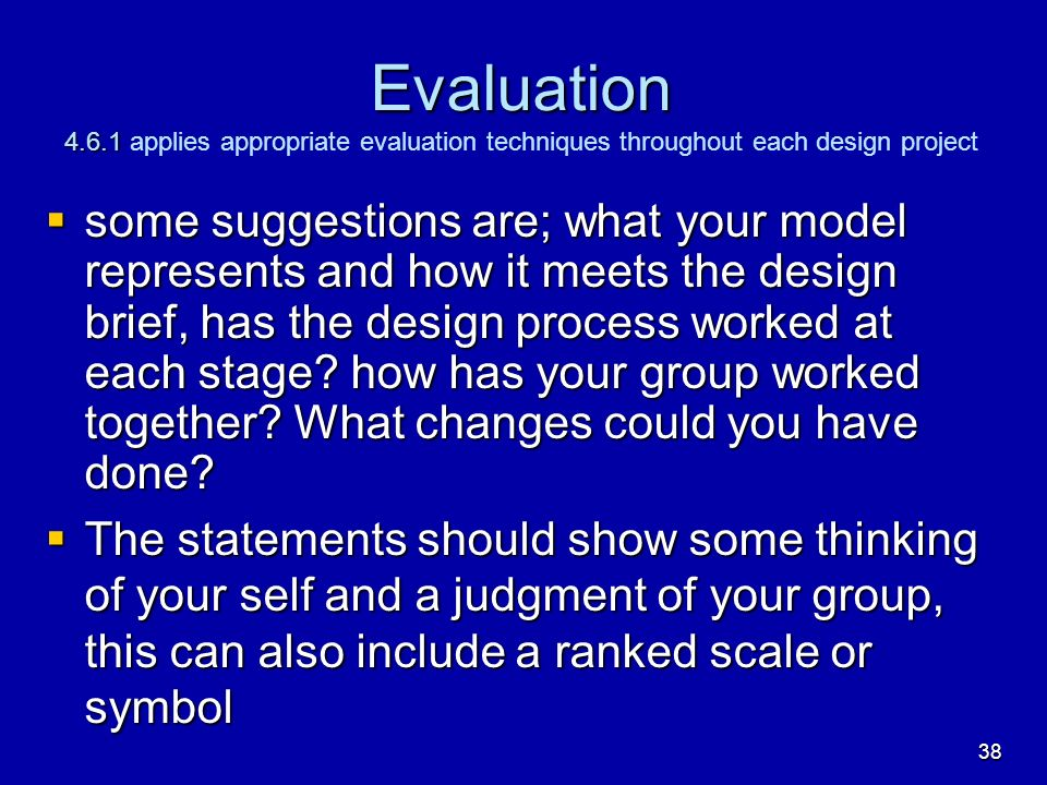 Evaluation 4.6.1 Evaluation 4.6.1 applies appropriate evaluation techniques throughout each design project some suggestions are; what your model repre