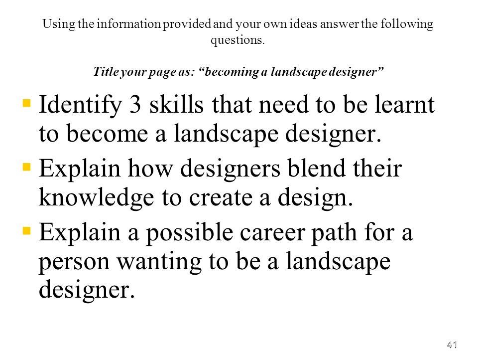 Using the information provided and your own ideas answer the following questions. Title your page as: becoming a landscape designer Identify 3 skills