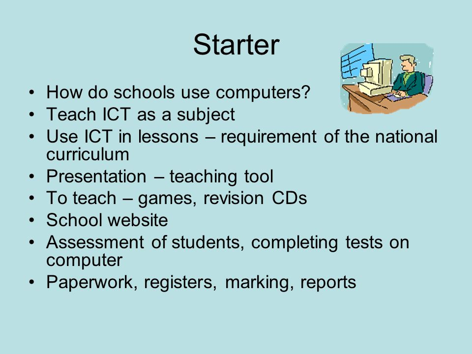 Starter How do schools use computers? Teach ICT as a subject Use ICT in lessons – requirement of the national curriculum Presentation – teaching tool