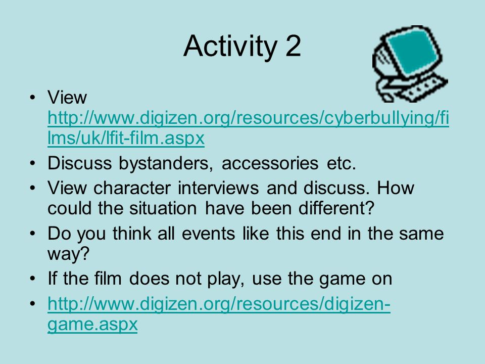 Activity 2 View http://www.digizen.org/resources/cyberbullying/fi lms/uk/lfit-film.aspx http://www.digizen.org/resources/cyberbullying/fi lms/uk/lfit-film.aspx Discuss bystanders, accessories etc.