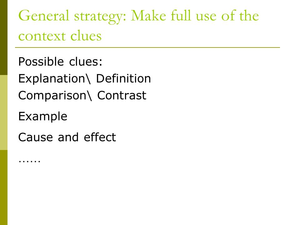 General strategy: Make full use of the context clues Possible clues: Explanation\ Definition Comparison\ Contrast Example Cause and effect ……