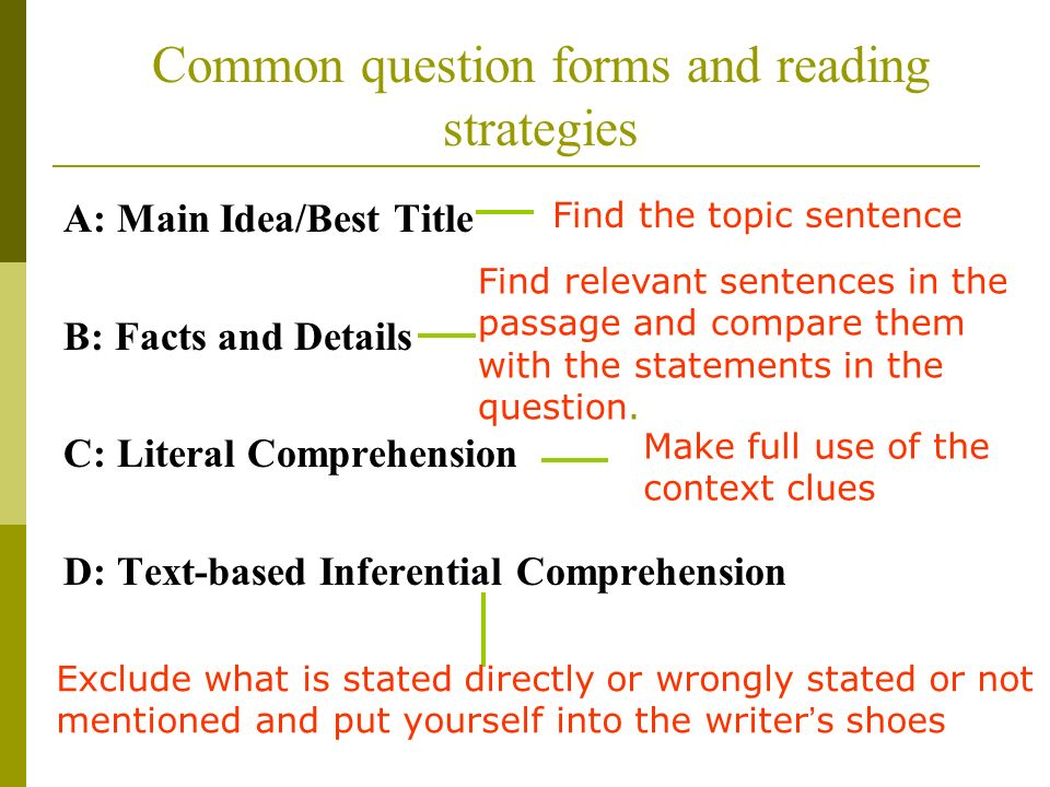 Common question forms and reading strategies A: Main Idea/Best Title B: Facts and Details C: Literal Comprehension D: Text-based Inferential Comprehension Find the topic sentence Find relevant sentences in the passage and compare them with the statements in the question.