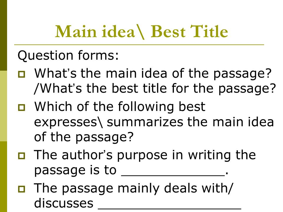 Main idea\ Best Title Question forms: What s the main idea of the passage? /What s the best title for the passage? Which of the following best express