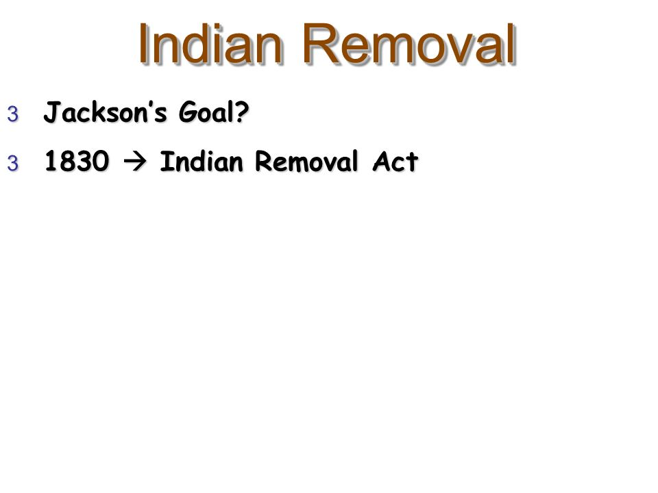Indian Removal 3 Jacksons Goal? 3 1830 Indian Removal Act