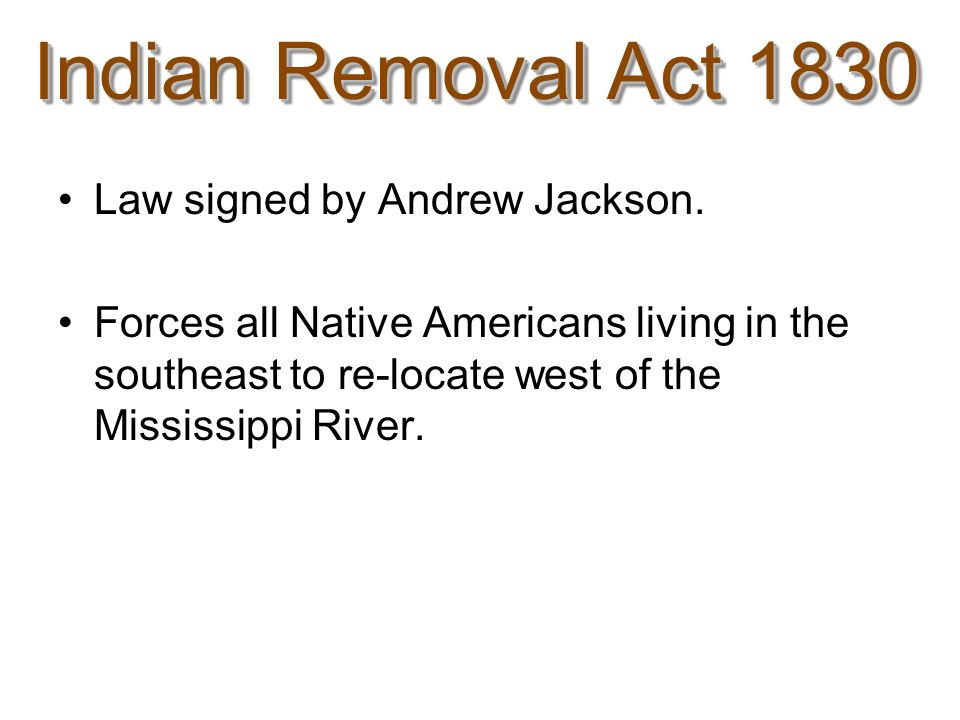 Law signed by Andrew Jackson. Forces all Native Americans living in the southeast to re-locate west of the Mississippi River.