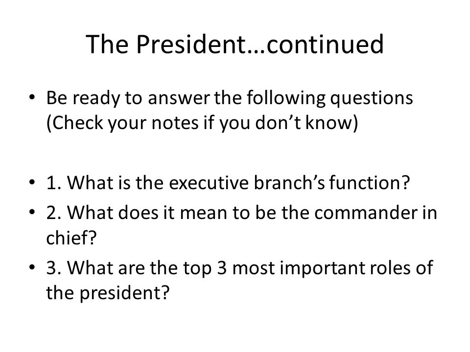 The President…continued Be ready to answer the following questions (Check your notes if you dont know) 1. What is the executive branchs function? 2. W