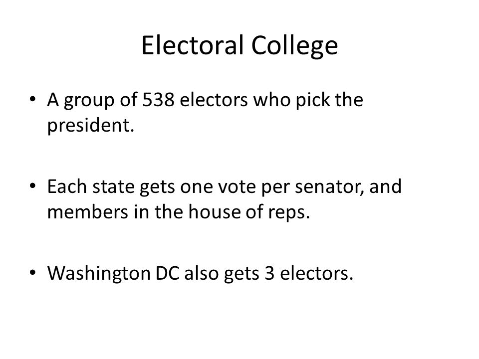 Electoral College A group of 538 electors who pick the president. Each state gets one vote per senator, and members in the house of reps. Washington D