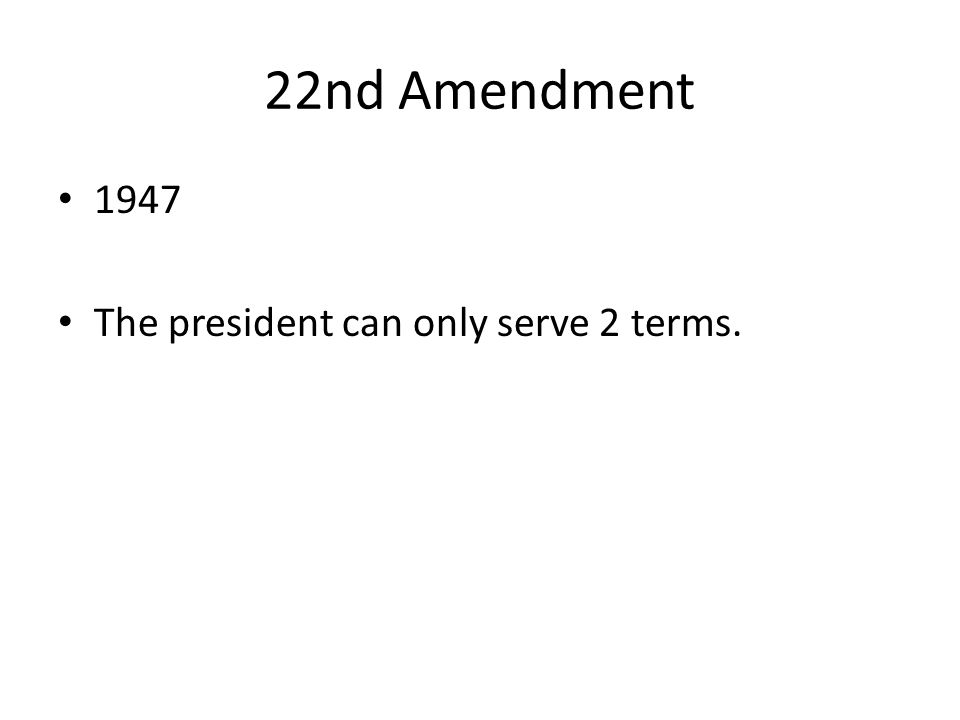 22nd Amendment 1947 The president can only serve 2 terms.