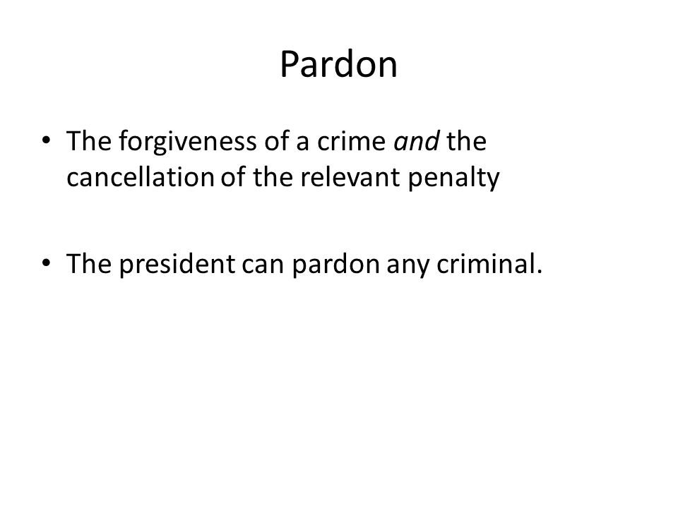 Pardon The forgiveness of a crime and the cancellation of the relevant penalty The president can pardon any criminal.