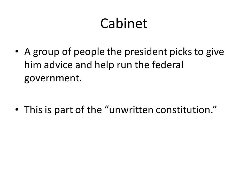 Cabinet A group of people the president picks to give him advice and help run the federal government. This is part of the unwritten constitution.