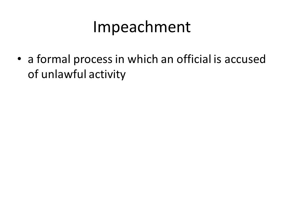 Impeachment a formal process in which an official is accused of unlawful activity