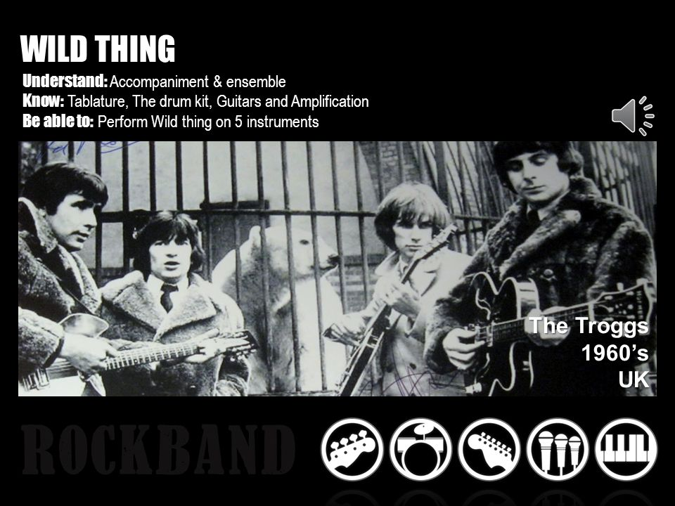 WILD THING Understand: Accompaniment & ensemble Know: Tablature, The drum kit, Guitars and Amplification Be able to: Perform Wild thing on 5 instruments The Troggs 1960sUK
